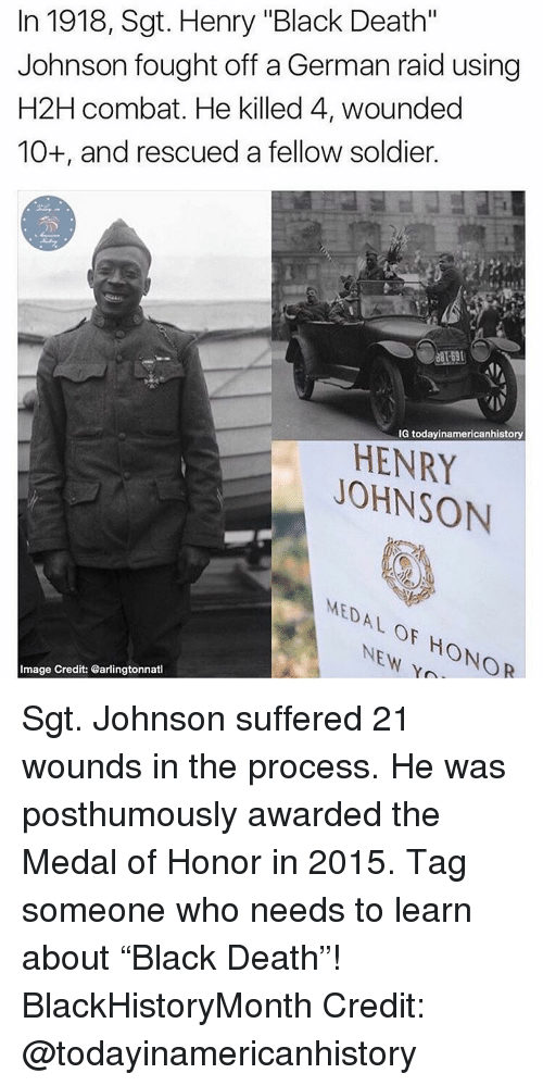 "Memes, Black, and Death: In 1918, Sgt. Henry ""Black Death""  Johnson fought off a German raid using  H2H combat. He killed 4, wounded  10+, and rescued a fellow soldier.  IG today inamericanhistory  HENRY  JOHNSON  MEDAL OF NEW HONOR  Image Credit: @arlingtonnatl Sgt. Johnson suffered 21 wounds in the process. He was posthumously awarded the Medal of Honor in 2015. Tag someone who needs to learn about ""Black Death""! BlackHistoryMonth Credit: @todayinamericanhistory"