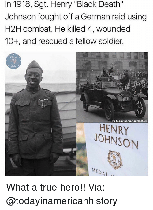"Memes, True, and Black: In 1918, Sgt. Henry ""Black Death""  Johnson fought off a German raid using  H2H combat. He killed 4, wounded  10+, and rescued a fellow soldier.  IG today inamericanhistory  JOHNSON  MEDAL What a true hero!! Via: @todayinamericanhistory"