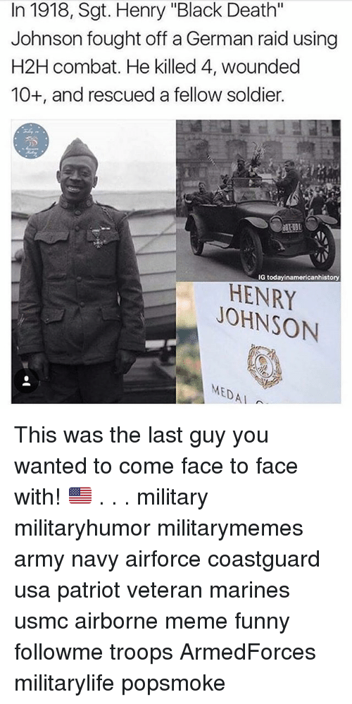 """Funny, Meme, and Memes: In 1918, Sgt. Henry """"Black Death""""  Johnson fought off a German raid using  H2H combat. He killed 4, wounded  10+, and rescued a fellow soldier.  G todayinamericanhistory  HENRY  JOHNSON  MEDAI This was the last guy you wanted to come face to face with! 🇺🇲 . . . military militaryhumor militarymemes army navy airforce coastguard usa patriot veteran marines usmc airborne meme funny followme troops ArmedForces militarylife popsmoke"""