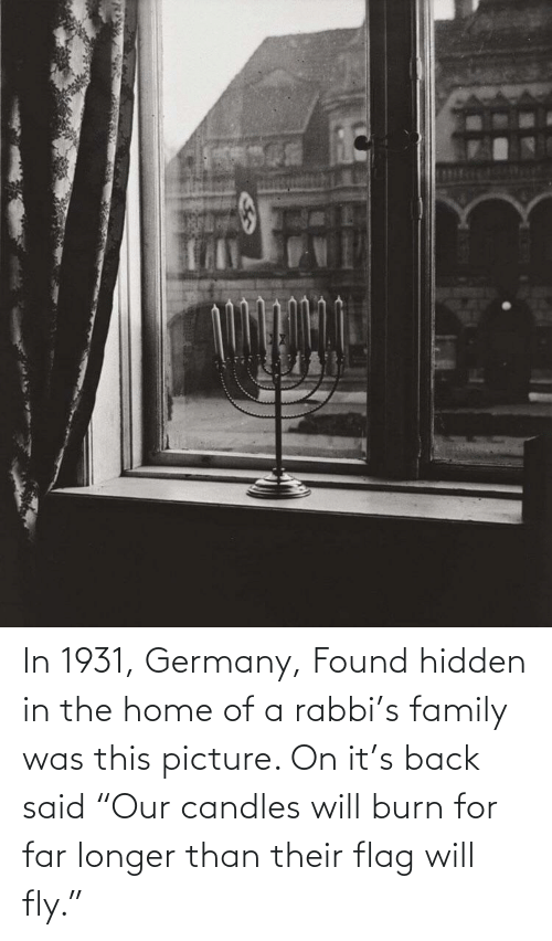 "Family, Germany, and Home: In 1931, Germany, Found hidden in the home of a rabbi's family was this picture. On it's back said ""Our candles will burn for far longer than their flag will fly."""