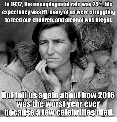 Memes, Struggle, and The Worst: In 1932, the unemployment rate was 24%, life  expectancy was 61, many of us Were struggling  to feed our children, and alcohol Wasillegal  But tell us again about how 2016  was the worst year ever  because few celebrities died