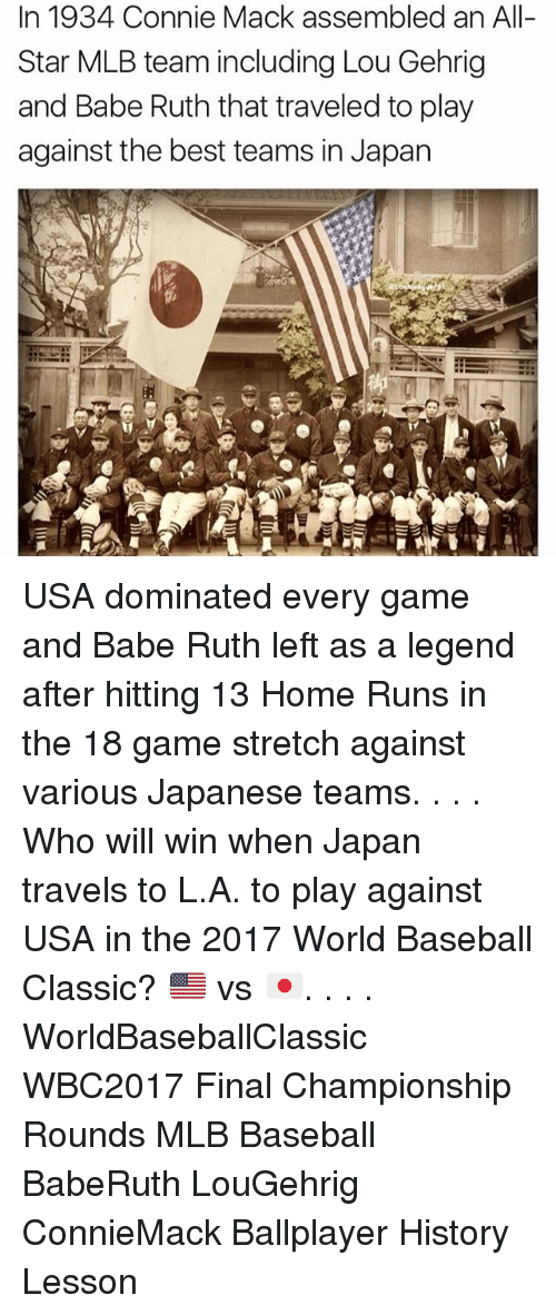 Memes, 🤖, and Usa: In 1934, Connie Mack assembled an All-  Star MLB team including Lou Gehrig  and Babe Ruth that traveled to play  against the best teams in Japan USA dominated every game and Babe Ruth left as a legend after hitting 13 Home Runs in the 18 game stretch against various Japanese teams. . . . Who will win when Japan travels to L.A. to play against USA in the 2017 World Baseball Classic? 🇺🇸 vs 🇯🇵. . . . WorldBaseballClassic WBC2017 Final Championship Rounds MLB Baseball BabeRuth LouGehrig ConnieMack Ballplayer History Lesson