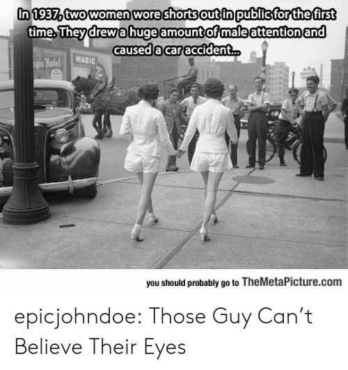 Wore: In 1937atwowomen wore shorts out in publicfor thefirst  time.Theydrewahuge amount ofmaleattentionand  caused 'acar accident  MAGIC  you should probably go to TheMetaPicture.com epicjohndoe:  Those Guy Can't Believe Their Eyes