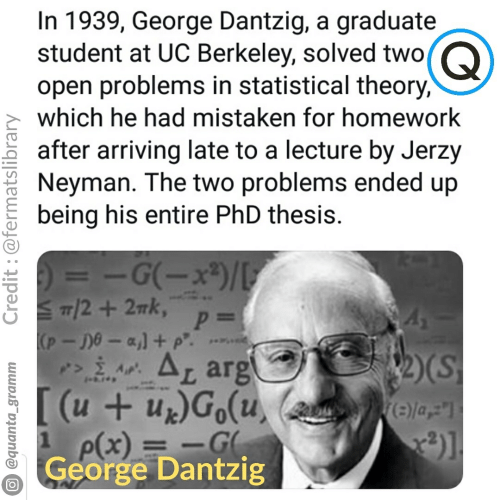 """UC Berkeley: In 1939, George Dantzig, a graduate  student at UC Berkeley, solved two  Q)  open problems in statistical theory,  which he had mistaken for homework  after arriving late to a lecture by Jerzy  Neyman. The two problems ended up  being his entire PhD thesis.  = G(x)  T2+2Tk, p=  (p-De-a,1 p  ALarg  [(u+ur)Go(u,  -G  N4  2)(S  e)la,""""  P(x)  George Dantzig  @quanta_gramm  Credit :@fermatslibrary"""