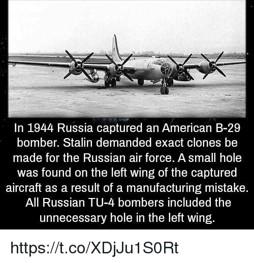 Memes, Holes, and Air Force: In 1944 Russia captured an American B-29  bomber. Stalin demanded exact clones be  made for the Russian air force. A small hole  was found on the left wing of the captured  aircraft as a result of a manufacturing mistake  All Russian TU-4 bombers included the  unnecessary hole in the left wing https://t.co/XDjJu1S0Rt