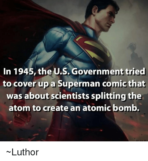 atom bomb: In 1945, the U.S. Government tried  to cover up a Superman comic that  was about scientists splitting the  atom to create an atomic bomb. ~Luthor