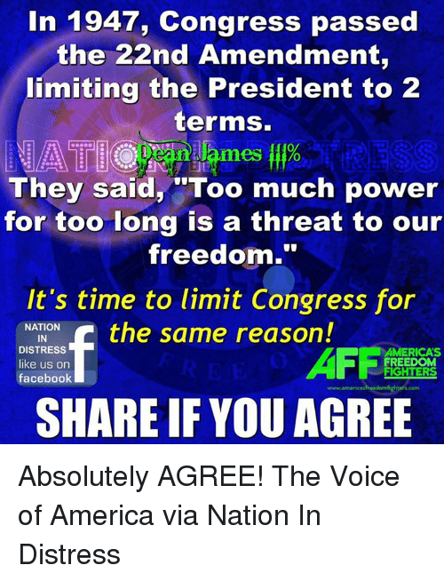 "freedom fighters: In 1947, Congress passed  the 22nd Amendment,  limiting the President to 2  terms.  0  mes o  They said, ""Too much power  for too long is a threat to our  freedom.""  It's time to limit Congress for  NATION  IN  DISTRESS  like us on  facebook  AFFi  AMERICA'S  FREEDOM  FIGHTERS  www.americasfreedomfighters.com  SHARE IF YOU AGREE Absolutely AGREE!  The Voice of America via Nation In Distress"
