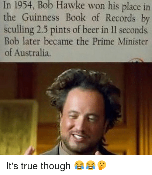Beer, Memes, and True: In 1954, Hawke won his place in  Bob the Guinness Book of Records by  sculling 2.5 pints of beer in ll seconds.  Bob later became the Prime Minister  of Australia. It's true though 😂😂🤔