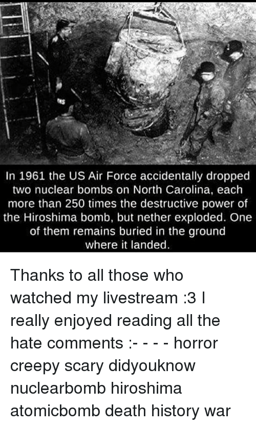 Creepy, Memes, and Air Force: In 1961 the US Air Force accidentally dropped  two nuclear bombs on North Carolina, each  more than 250 times the destructive power of  the Hiroshima bomb, but nether exploded. One  of them remains buried in the ground  where it landed Thanks to all those who watched my livestream :3 I really enjoyed reading all the hate comments :- - - - horror creepy scary didyouknow nuclearbomb hiroshima atomicbomb death history war