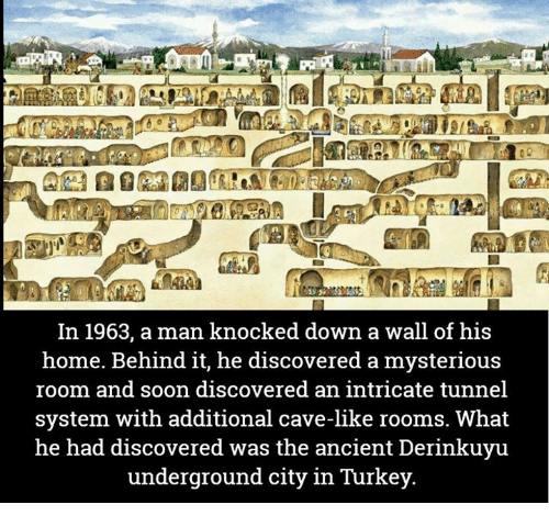 knock down: In 1963, a man knocked down a wall of his  home. Behind it, he discovered a mysterious  room and soon discovered an intricate tunnel  system with additional cave-like rooms. What  he had discovered was the ancient Derinkuyu  underground city in Turkey
