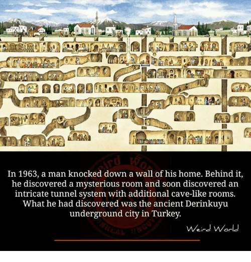 knock down: In 1963, a man knocked down a wall of his home. Behind it,  he discovered a mysterious room and soon discovered an  intricate tunnel system with additional cave-like rooms.  What he had discovered was the ancient Derinkuyu  underground city in Turkey.  Weird World