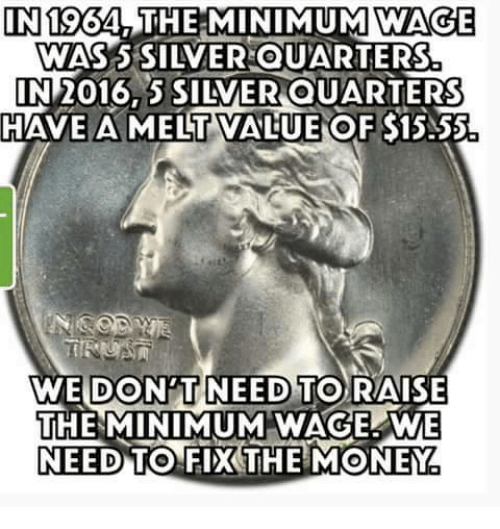 s15: IN  1964, THE MINIMUM WAGE  WAS S SILVER QUARTERS  IN 2016 SILVEROUARTERS  HAVE A MELT VALUE OF S15.55  WE DONTNEED TO RAISE  THE MINIMUM WAGE WE  NEED TO FIX THE MONEY
