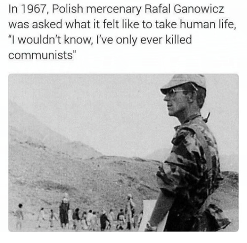 "polishing: In 1967, Polish mercenary Rafal Ganowicz  was asked what it felt like to take human life,  ""I wouldn't know, I've only ever killed  communists"""
