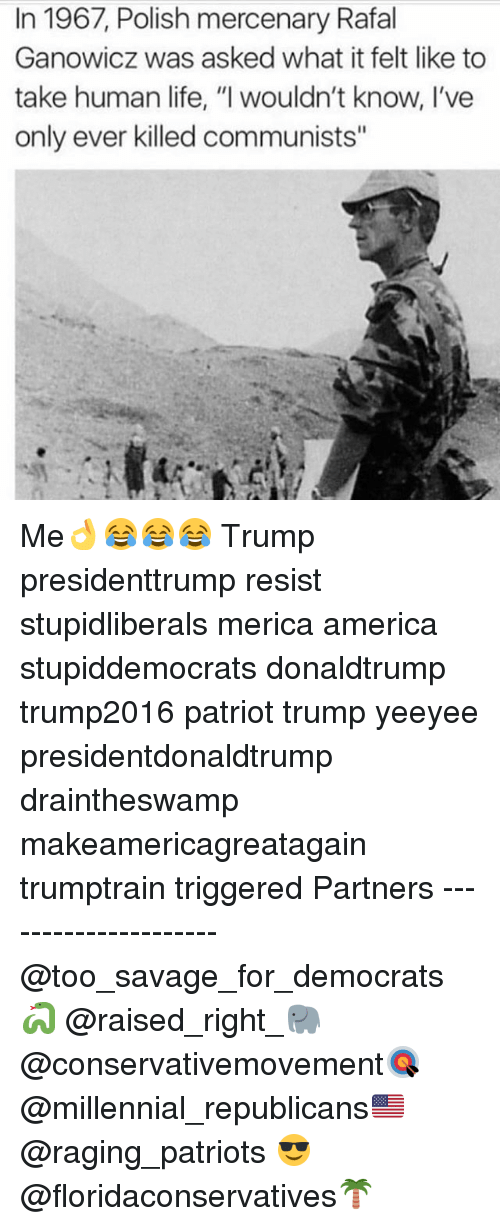 """America, Life, and Memes: In 1967, Polish mercenary Rafal  Ganowicz was asked what it felt like to  take human life, """"I wouldn't know, I've  only ever killed communists"""" Me👌😂😂😂 Trump presidenttrump resist stupidliberals merica america stupiddemocrats donaldtrump trump2016 patriot trump yeeyee presidentdonaldtrump draintheswamp makeamericagreatagain trumptrain triggered Partners --------------------- @too_savage_for_democrats🐍 @raised_right_🐘 @conservativemovement🎯 @millennial_republicans🇺🇸 @raging_patriots 😎 @floridaconservatives🌴"""