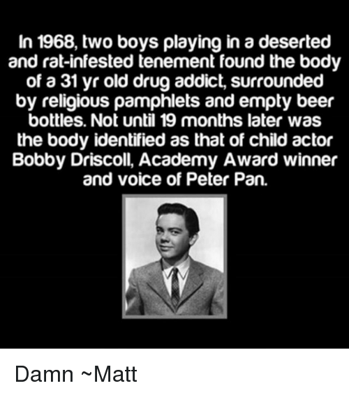Beer, Memes, and Peter Pan: In 1968, two boys playing in a deserted  and rat-infested tenement found the body  of a 31 yr old drug addict, surrounded  by religious pamphlets and empty beer  bottles. Not until 19 months later was  the body identified as that of child actor  Bobby Driscoll, Academy Award winner  and voice of Peter Pan. Damn ~Matt