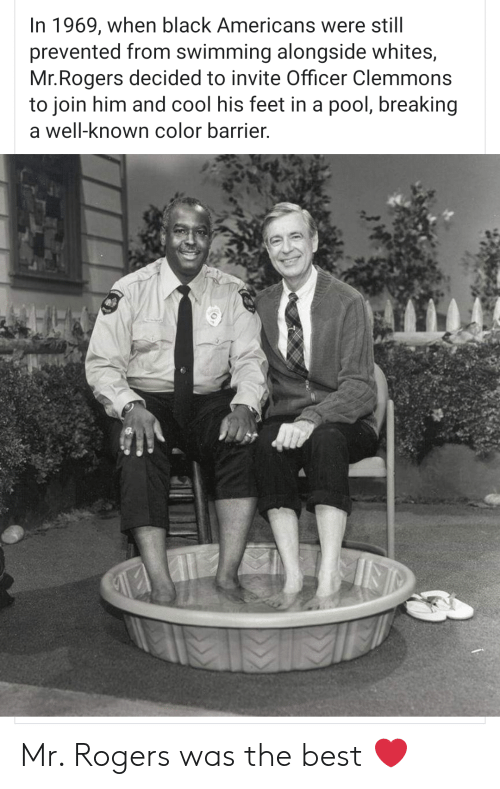 mr rogers: In 1969, when black Americans were still  prevented from swimming alongside whites,  Mr.Rogers decided to invite Officer Clemmons  to join him and cool his feet in a pool, breaking  a well-known color barrier. Mr. Rogers was the best ❤
