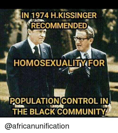 Community, Memes, and 🤖: IN 1974 H·KISSINGER  RECOMMENDED  HOMOSEXUALITY«FOR  POPULATION(CONTROL IN  THE BLACK COMMUNITY @africanunification