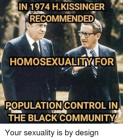 Community, Memes, and Homosexuality: IN 1974 H KISSINGER  RECOMMENDED  HOMOSEXUALITY FOR  POPULATION CONTROL IN  THE BLACK COMMUNITY Your sexuality is by design