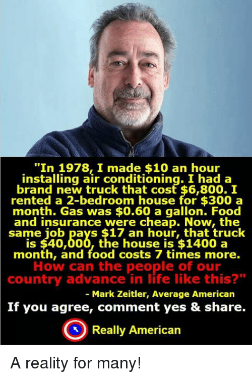 """Memes, Brand New, and 🤖: """"In 1978 made $10 an hour  installing air conditioning. I had a  brand new truck that cost $6,800. I  rented a 2-bedroom house for $300 a  month. Gas was $0.60 a gallon. Food  and insurance were cheap. Now, the  same job pays $17 an hour, that truck  is $40,000, the house is $1400 a  month, and food costs 7 times more.  How can the people of our  country advance in life like this?""""  Mark Zeitler, Average American  If you agree, comment yes & share.  Really American A reality for many!"""