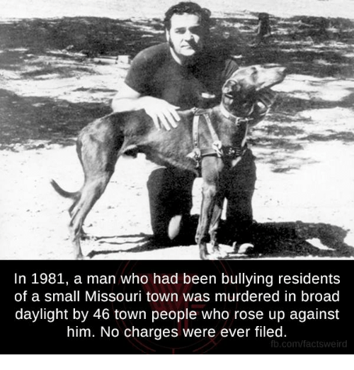 Memes, Missouri, and Rose: In 1981, a man who had been bullying residents  of a small Missouri town was murdered in broad  daylight by 46 town people who rose up against  him. No charges were ever filed.  fb.comffactsweir