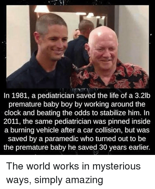 Clock, Memes, and Baby Boy: In 1981, a pediatrician saved the life of a 3.2lb  premature baby boy by working around the  clock and beating the odds to stabilize him. In  2011, the same pediatrician was pinned inside  a burning vehicle after a car collision, but was  saved by a paramedic who turned out to be  the premature baby he saved 30 years earlier. The world works in mysterious ways, simply amazing