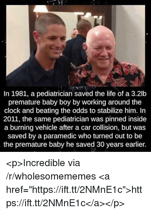 "Clock, Life, and Baby: In 1981, a pediatrician saved the life of a 3.2lb  premature baby boy by working around the  clock and beating the odds to stabilize him. In  2011, the same pediatrician was pinned inside  a burning vehicle after a car collision, but was  saved by a paramedic who turned out to be  the premature baby he saved 30 years earlier. <p>Incredible via /r/wholesomememes <a href=""https://ift.tt/2NMnE1c"">https://ift.tt/2NMnE1c</a></p>"