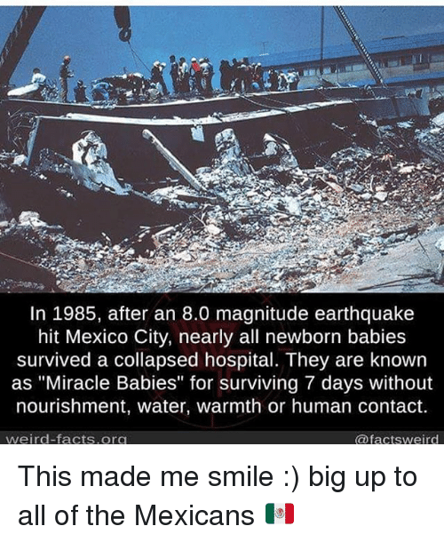 """Facts, Memes, and Weird: In 1985, after an 8.0 magnitude earthquake  hit Mexico City, nearly all newborn babies  survived a collapsed hospital. They are known  as """"Miracle Babies"""" for surviving 7 days without  nourishment, water, warmth or human contact.  weird facts org  @factsweird This made me smile :) big up to all of the Mexicans 🇲🇽"""