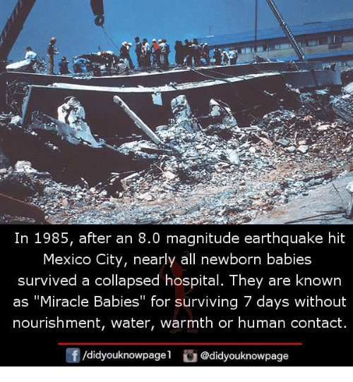 "Memes, Earthquake, and Hospital: In 1985, after an 8.0 magnitude earthquake hit  Mexico City, nearly all newborn babies  survived a collapsed hospital. They are known  as ""Miracle Babies"" for surviving 7 days without  nourishment, water, warmth or human contact  /didyouknowpagel @didyouknowpage"