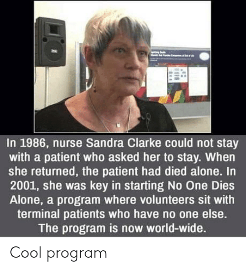 Patients: In 1986, nurse Sandra Clarke could not stay  with a patient who asked her to stay. When  she returned, the patient had died alone. In  2001, she was key in starting No One Dies  Alone, a program where volunteers sit with  terminal patients who have no one else.  The program is now world-wide. Cool program