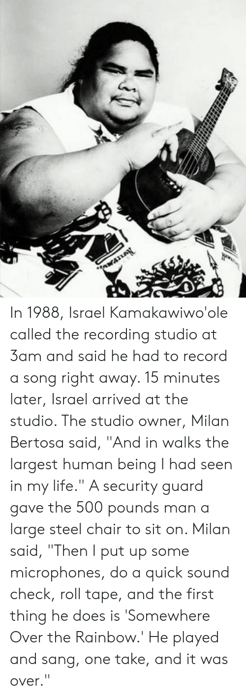 "steel chair: In 1988, Israel Kamakawiwo'ole called the recording studio at 3am and said he had to record a song right away. 15 minutes later, Israel arrived at the studio. The studio owner, Milan Bertosa said, ""And in walks the largest human being I had seen in my life."" A security guard gave the 500 pounds man a large steel chair to sit on. Milan said, ""Then I put up some microphones, do a quick sound check, roll tape, and the first thing he does is 'Somewhere Over the Rainbow.' He played and sang, one take, and it was over."""