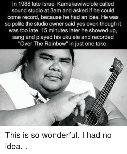 """Memes, Sang, and Israel: In 1988 late Israel Kamakawiwo'ole called  sound studio at 3am and asked if he could  come record, because he had an idea. He was  so polite the studio owner said yes even though it  was too late. 15 minutes later he showed up,  sang and played his ukulele and recorded  """"Over The Rainbow"""" in just one take. This is so wonderful. I had no idea..."""