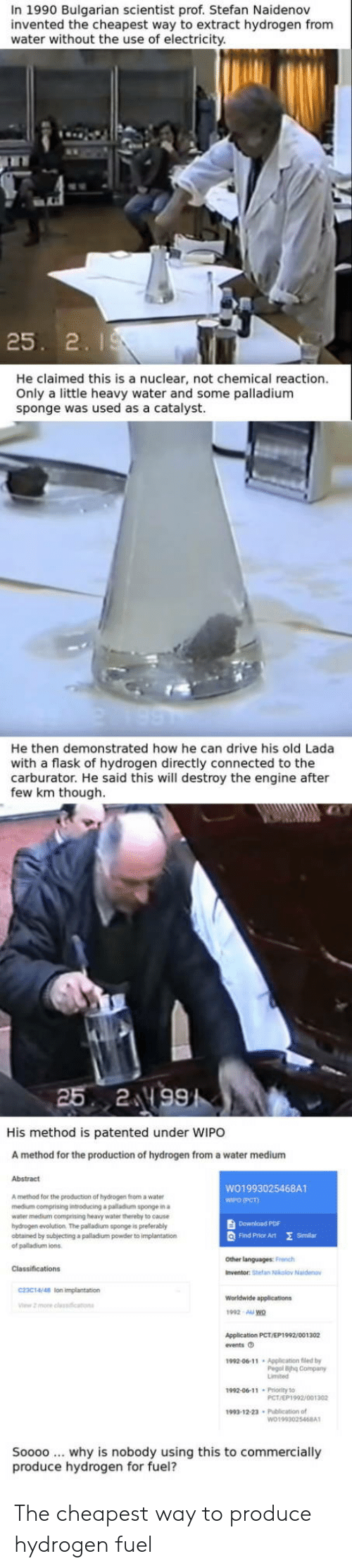 lon: In 1990 Bulgarian scientist prof. Stefan Naidenov  invented the cheapest way to extract hydrogen from  water without the use of electricity  25. 2. I  He claimed this is a nuclear, not chemical reaction.  Only a little heavy water and some palladium  sponge was used  as a catalyst.  He then demonstrated how he can drive his old Lada  with a flask of hydrogen directly connected to the  carburator. He said this will destroy the engine after  few km though  His method is patented under WIPO  A method for the production of hydrogen from a water medium  Abstract  WO1993025468A1  WIPO (PCT)  A method for the production of hydrogen from a water  medium comprising introducing a palladium sponge in a  water medium comprising heavy water thereby to eause  hydrogen evolution. The palladium sponge is preterably  obtained by subjecting a palladium powder to implantation  of palladium ions  Download PDF  Q Find Prhor Art E  Similan  Other languages: French  Inventor: Stefan Nkolov Naide  C23C14/48 lon impiantation  1992 AU wo  Application PCT/EP1992/001302  fvents O  1992-06-11 Application fled by  Pegol ihg Company  1992-00-11 Prority to  PCT/EP1992/001302  1993-12-23 Publication of  Soooo why is nobody using this to commercially  produce hydrogen for fuel? The cheapest way to produce hydrogen fuel