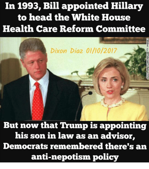 son in law: In 1993, Bill appointed Hillary  to head the White House  Health Care Reform Committee  Dixon Diaz 01/10/2017  But now that Trump is appointing  his son in law as an advisor,  Democrats remembered there's an  anti-nepotism policy