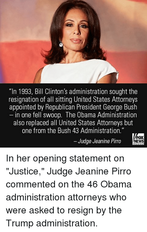 """Resigne: """"In 1993, Bill Clinton's administration sought the  resignation of all sitting United States Attorneys  appointed by Republican President George Bush  in one fell swoop. The Obama Administration  also replaced all United States Attorneys but  one from the Bush 43 Administration.""""  FOX  Judge Jeanine Pirro  NEWS In her opening statement on """"Justice,"""" Judge Jeanine Pirro commented on the 46 Obama administration attorneys who were asked to resign by the Trump administration."""