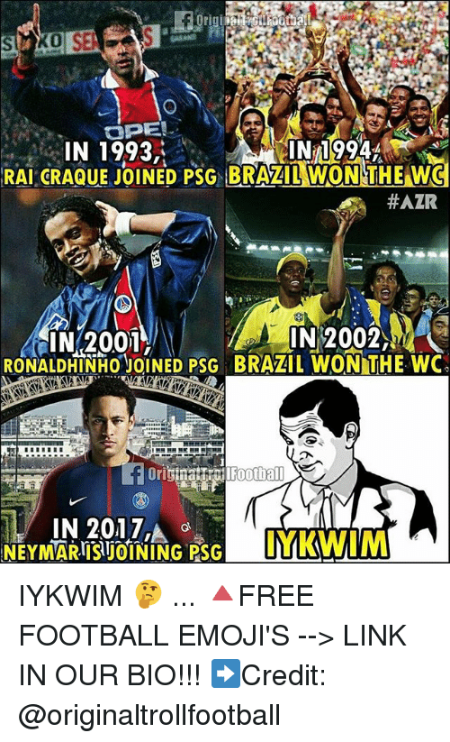 Football, Memes, and Brazil: IN 1993  IN 1994  RAI CRAQUEJOINED PSG BRAZILWON THE WC  #AZR  N2001  IN 2002,  RONALDHINHOJOINED PSG BRAZIL WON THE WC  IN 2017', IYKWIM 🤔 ... 🔺FREE FOOTBALL EMOJI'S --> LINK IN OUR BIO!!! ➡️Credit: @originaltrollfootball