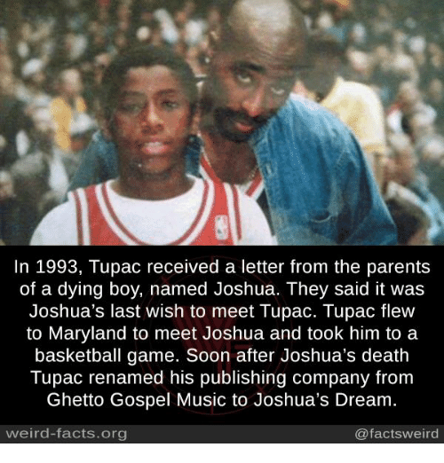 Memes, 🤖, and Deaths: In 1993, Tupac received a letter from the parents  of a dying boy, named Joshua. They said it was  Joshua's last wish to meet Tupac. Tupac flew  to Maryland to meet Joshua and took him to a  basketball game. Soon after Joshua's death  Tupac renamed his publishing company from  Ghetto Gospel Music to Joshua's Dream.  weird-facts.org  @facts weird