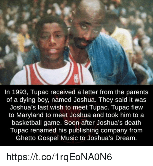 Basketball, Ghetto, and Memes: In 1993, Tupac received a letter from the parents  of a dying boy, named Joshua. They said it was  Joshua's last wish to meet Tupac. Tupac flew  to Maryland to meet Joshua and took him to a  basketball game. Soon after Joshua's death  Tupac renamed his publishing company from  Ghetto Gospel Music to Joshua's Dream. https://t.co/1rqEoNA0N6