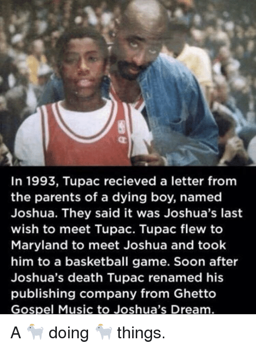 gospel: In 1993, Tupac recieved a letter fromm  the parents of a dying boy, named  Joshua. They said it was Joshua's last  wish to meet Tupac. Tupac flew to  Maryland to meet Joshua and took  him to a basketball game. Soon after  Joshua's death Tupac renamed his  publishing company from Ghetto  Gospel Music to Joshua's Dream A 🐐 doing 🐐 things.