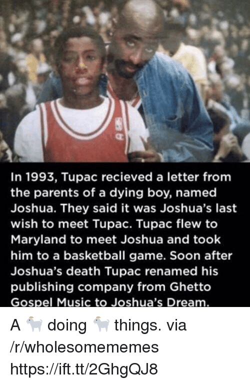gospel: In 1993, Tupac recieved a letter fromm  the parents of a dying boy, named  Joshua. They said it was Joshua's last  wish to meet Tupac. Tupac flew to  Maryland to meet Joshua and took  him to a basketball game. Soon after  Joshua's death Tupac renamed his  publishing company from Ghetto  Gospel Music to Joshua's Dream A 🐐 doing 🐐 things. via /r/wholesomememes https://ift.tt/2GhgQJ8