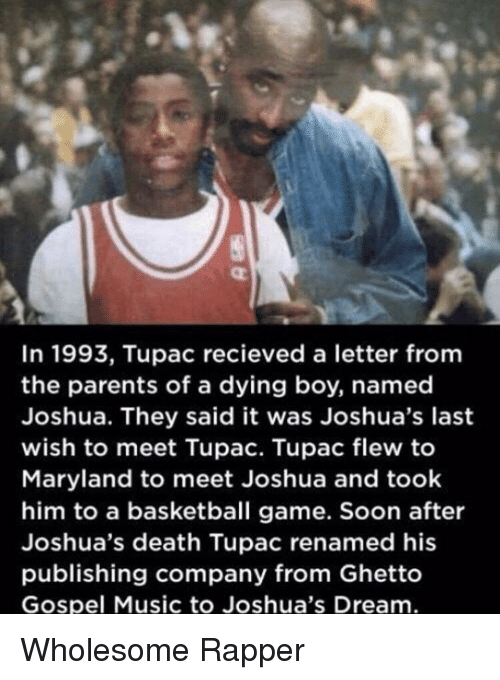 gospel: In 1993, Tupac recieved a letter fromm  the parents of a dying boy, named  Joshua. They said it was Joshua's last  wish to meet Tupac. Tupac flew to  Maryland to meet Joshua and took  him to a basketball game. Soon after  Joshua's death Tupac renamed his  publishing company from Ghetto  Gospel Music to Joshua's Dream Wholesome Rapper