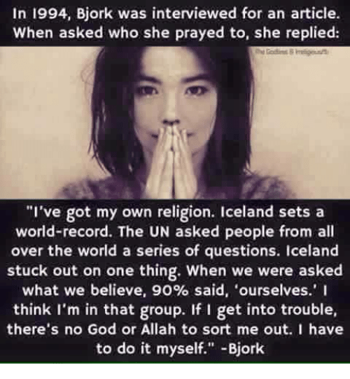 """Bjork: In 1994, Bjork was interviewed for an article  When asked who she prayed to, she replied:  """"I've got my own religion. Iceland sets a  world-record. The UN asked people from all  over the world a series of questions. Iceland  stuck out on one thing. When we were asked  what we believe, 90% said, ourselves.' I  think I'm in that group. If I get into trouble,  there's no God or Allah to sort me out. I have  to do it myself."""" Bjork"""