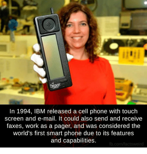 Memes, Work, and fb.com: In 1994, IBM released a cell phone with touch  screen and e-mail. It could also send and receive  faxes, work as a pager, and was considered the  world's first smart phone due to its features  and capabilities.  fb.com/factsweird