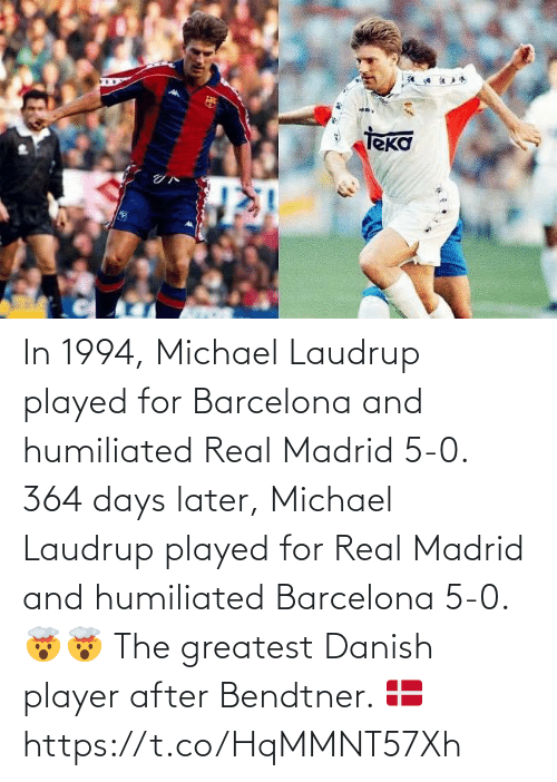 player: In 1994, Michael Laudrup played for Barcelona and humiliated Real Madrid 5-0.   364 days later, Michael Laudrup played for Real Madrid and humiliated Barcelona 5-0. 🤯🤯  The greatest Danish player after Bendtner. 🇩🇰 https://t.co/HqMMNT57Xh