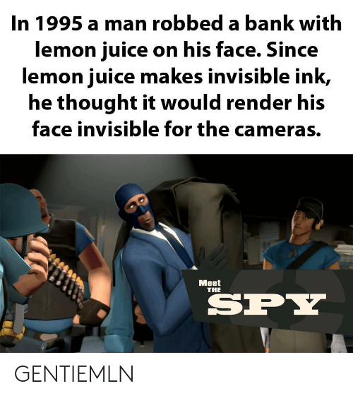 ink: In 1995 a man robbed a bank with  lemon juice on his face. Since  lemon juice makes invisible ink,  he thought it would render his  face invisible for the cameras.  Мeet  THE  SPY GENTIEMLN