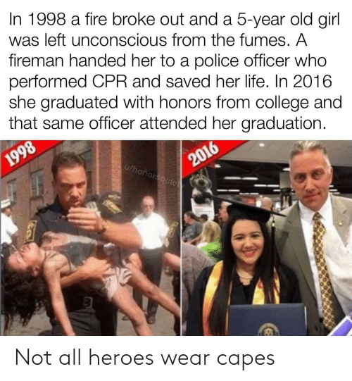 cpr: In 1998 a fire broke out and a 5-year old girl  was left unconscious from the fumes. A  fireman handed her to a police officer who  performed CPR and saved her life. In 2016  she graduated with honors from college and  that same officer attended her graduation.  2016  u/honorsocie  1998 Not all heroes wear capes