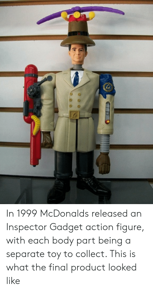 Inspector Gadget: In 1999 McDonalds released an Inspector Gadget action figure, with each body part being a separate toy to collect. This is what the final product looked like