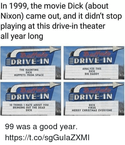 Analyze: In 1999, the movie Dick (about  Nixon) came out, and it didn't stop  playing at this drive-in theater  all year long  EDRIVE-IN  DRIVE-IN  THE HAUNTING  DICK  MUPPETS FROM SPACE  ANALYZE THIS  DICK  BIG DADDY  EDRIVE-IN  EDRIVE-IN  O THINGS THATE ABOUT YOU  BRINGING OUT THE DEAD  DICK  DICK  VIRUS  MERRY CHRISTMAS EVERYONE 99 was a good year. https://t.co/sgGuIaZXMI