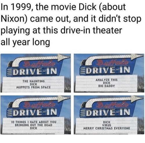 Analyze: In 1999, the movie Dick (about  Nixon) came out, and it didn't stop  playing at this drive-in theater  all year long  EDRIVE-IN  EDRIVE-IN  THE HAUNTING  DICK  MUPPETS FROM SPACE  ANALYZE THIS  DICK  BIG DADDY  DRIVE IN  DRIVE-IN  O THINGSI HATE ABOUT YOU  BRINGING OUT THE DEAD  DICK  DICK  VIRUS  MERRY CHRISTMAS EVERYONE