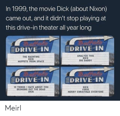 Analyze: In 1999, the movie Dick (about Nixon)  came out, and it didn't stop playing at  this drive-in theater all year long  EDRIVE IN  EDRIVE-IN  ANALYZE THIS  DICK  BIG DADDY  THE HAUNTING  DICK  MUPPETS FROM SPACE  EDRIVE-IN  EDRIVE-IN  10 THINGS 1 HATE ABOUT YOU  BRINGING OUT THE DEAD  DICK  DICK  VIRUS  MERRY CHRISTMAS EVERYONE Meirl