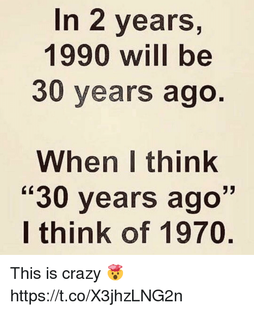 "This Is Crazy: In 2 years,  1990 will be  30 years ago  When I think  ""30 years ago""  I think of 1970 This is crazy 🤯 https://t.co/X3jhzLNG2n"